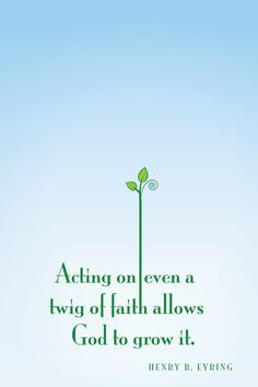 Acting on even a twig of faith allows God to grow it.Henry R Eyring /Creative LDS QuotesCreative LDS Quotes Lds Quotes, Uplifting Quotes, Quotable Quotes, Great Quotes, Quotes To Live By, Lds Memes, Gospel Quotes, Mormon Quotes, Epic Quotes