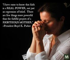 """""""I have come to know that faith is a real power, not just an expression of belief. There are few things more powerful than the faithful prayers of a righteous mother."""" - Boyd K. Packer 
