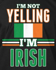 I'm not yelling! I'm Irish!