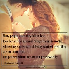 """Many people when they fall in love,look for a little heaven of refuge from the world, where they can be sure of being admired when they are not admirable, and praised when they are not praiseworthy.""-Bertrand Russell."