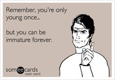 Remember, you're only young once... but you can be immature forever.