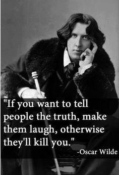"""If you want to tell people the truth, make them laugh, otherwise they'll kill you"" – Oscar Wilde"