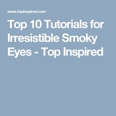 Top 10 Tutorials for Irresistible Smoky Eyes - Top Inspired
