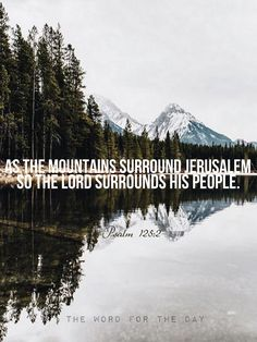 "As the mountains surround Jerusalem, so the Lord surrounds His people both now and forevermore."" Psalm 125:1-2 Ponder this verse for a moment. Mountains are strong, enduring, unwavering, immovable and constant. Jerusalem is surrounded by mountains,..."