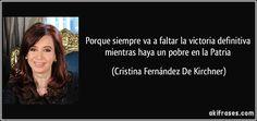 Porque siempre va a faltar la victoria definitiva mientras haya un pobre en la Patria (Cristina Fernández De Kirchner)