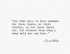 """""""You don't have to love someone for their looks, or their clothes, or for their fancy car, but because they sing a song only you can hear.""""  --Oscar Wilde"""