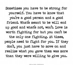 Sometimes you have to be strong for yourself. You have to know that you're a good person and a good friend. What's meant to be will end up good and what's not, won't. Love is worth fighting for but you can't be the only one fighting. At times, people need to fight for you. If they don't, you have have to move on and realize what you gave them was more than they were willing to give you.