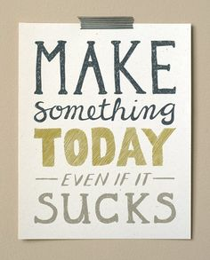 make something today even if it sucks print (wit and whistle)