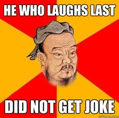 Wise Confucius -  He who laughs last Did not get joke