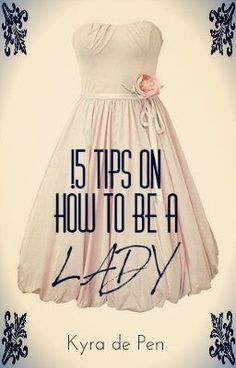15 Tips on How To Be A Lady - Scenario One - KyrificsA lady giggles softly.  A lady walks with utmost grace.  A lady knows when to keep her opinions to herself. A lady does not cuss. A lady does not inflict pain through violence. A lady... is everything she is not.