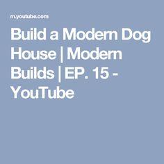 Build a Modern Dog House   Modern Builds   EP. 15 - YouTube