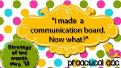 """""""I Made a Communication Board. Now What?"""""""