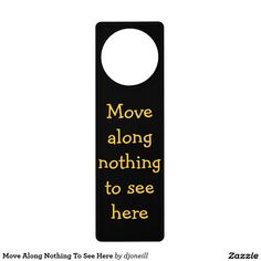 Move Along Nothing To See Here Door Knob Hanger. Not a police crime scene. Just a need for some privacy time. lol .   Funny phrase do not disturb sign for your own home.  One for you and one for your roommate? Hey, it should work better then a sock, right?