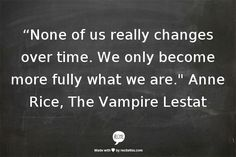 """None of us really changes over time. We only become more fully what we are."" Anne Rice, The Vampire Lestat (The Vampire Chronicles, #2)"