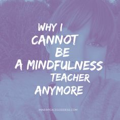 Why I cannot be a mindfulness teacher any more