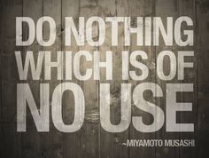 """""""Do nothing which is of no use."""" ~Miyamoto Musashi"""
