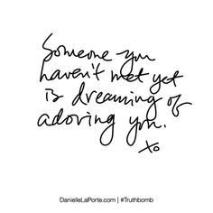 Someone you haven't met yet is dreaming of adoring you. Subscribe: DanielleLaPorte.com #Truthbomb #Words #Quotes