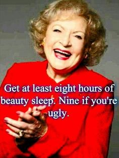 Ha, ha love Betty White. Seriousy, get your sleep on. Turn off the gadgets, dvr your shows and get to bed. Take up napping as a hobby. Sleep has so many health benefits. Give it a try.