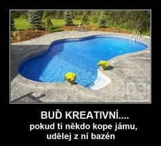 BUĎ KREATIVNÍ.... pokud ti někdo kope jámu, udělej z ní bazén