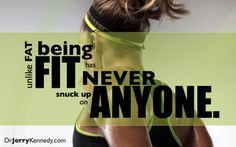 Unlike Fat..being Fit has never snuck up on Anyone! http://drjerrykennedy.com