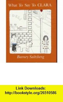What To Say To Clara Barney Saltzberg ,   ,  , ASIN: B000JETBEI , tutorials , pdf , ebook , torrent , downloads , rapidshare , filesonic , hotfile , megaupload , fileserve