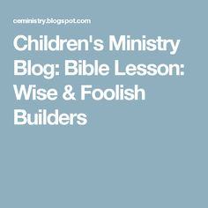 Children's Ministry Blog: Bible Lesson: Wise & Foolish Builders