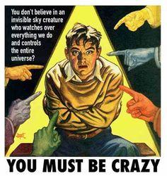 ¿No crees en una criatura del cielo invisible que vigila todo lo que hacemos y controla todo el universo? ¡Debes estar loco!.
