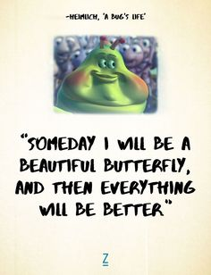 """""""Someday I will be a beautiful butterfly, and then everything will be better."""" -Heimlich in 'A Bug's Life,' Pixar movie quotes"""