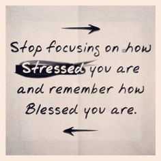Stop Focusing On How Stressed You Are & Remember How Blessed You Are.