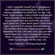 I don't have an amazing figure. I'm far from being considered a model but, I'm me. I eat food, I have curves, I carry a little more weight than I should, I have scars, I have a history, some people love me, some people like me, some can't stand me. I have done good, I have done bad. . I don't pretend to be someone I'm not. I am who I am, you can take me or leave me. I won't change for nobody. When I love you, I do it with all my heart. I make no apologies for the way I am. I am a woman…