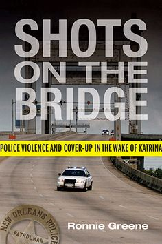 THE SHOTS ON THE BRIDGE: Police Violence and Cover-Up in the Wake of Katrina by Ronnie Greene, a harrowing story of blue on black violence, of black lives that seemingly did not matter.