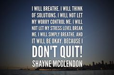 I will breathe. I will think of solutions. I will not let my worry control me. I will not let my stress level break me. I will simply breathe. Because I don't quit Shayne McClendon Powerful Quotes, Its Okay, No Worries, Breathe, Stress, Let It Be, Motivation, Words, Instagram Posts