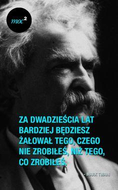 """""""Za dwadzieścia lat bardziej będziesz żałował tego, czego nie zrobiłeś, niż tego, co zrobiłeś."""" - Mark Twain"""