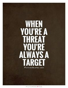 When you're a threat you're always a target.