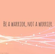 Words to live by:  I am a Warrior
