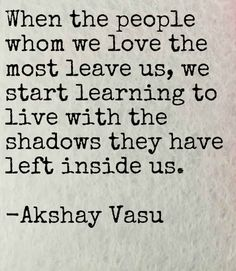 When the people whom we love the most leave us, we start learning to live with the shadows they have left inside us.  -Akshay Vasu