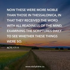 Acts 17:11 Now these were more noble than those in Thessalonica, in that they received the word with all readiness of the mind, examining the Scriptures daily to see whether these things were so.