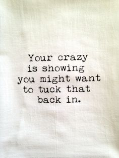Your crazy is showing you might want to tuck that back in kitchen flour sack tea towel gift