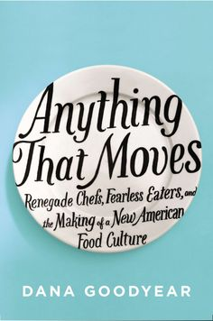 Anything That Moves: Renegade Chefs, Fearless Eaters, and the Making of a New American Food Culture, by Dana Goodyear. (Riverhead Books, A rollicking narrative look at the shocking extremes of the contemporary American food world. New Books, Good Books, Books To Read, Food F, Food Porn, Best Cookbooks, Book Jacket, American Food, Book Cover Design