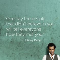 """""""One day the people who didn't believe in you will tell everyone how they met you."""" — Johnny Depp #quote"""