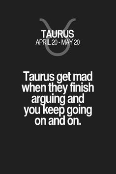 Taurus get mad when they finish arguing and you keep going on and on. Taurus | Taurus Quotes | Taurus Horoscope | Taurus Zodiac Signs
