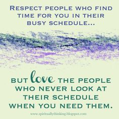 Respect people who find time for you in their busy schedule...but love the people who never look at their schedule when you need them.