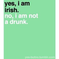 True statement. We're not drunks we just seem that way because were fun when we're sober or drunk. Irish people see the fun in life through miserable times.