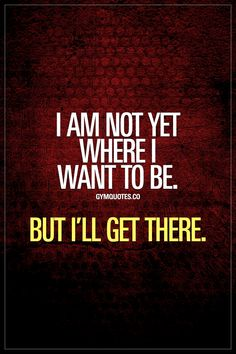 Gym motivation quote: I am not yet where I want to be. But I´ll get there. I am not yet where I want to be. But I'll get there. You're not there yet but you know exactly what you want. And you KNOW you're going to get it. And you're ready to work and Gym Motivation Quotes, Gym Quote, Motivational Quotes For Success, Work Quotes, Fitness Quotes, Quotes To Live By, Me Quotes, Motivation Inspiration, Exercise Motivation