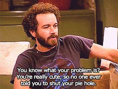 """She taught him how to give backhanded compliments. 