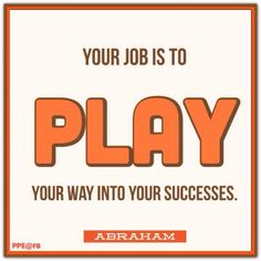 Your job is to play your way into your successes. Abraham-Hicks Quotes (AHQ2433) #playful #work