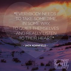 Everybody needs to take some time, in some way, to quiet themselves and really listen to their heart. — Jack Kornfield