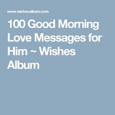 100 Good Morning Love Messages for Him ~ Wishes Album Morning Message For Him, Morning Texts For Him, Romantic Good Morning Messages, Love Message For Him, Text For Him, Love Quotes, Inspirational Quotes, Messages For Him, Love Text