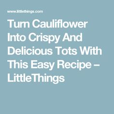 Turn Cauliflower Into Crispy And Delicious Tots With This Easy Recipe – LittleThings