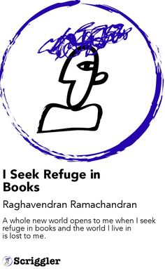 I Seek Refuge in Books by Raghavendran Ramachandran https://scriggler.com/detailPost/story/49542 A whole new world opens to me when I seek refuge in books and the world I live in is lost to me.